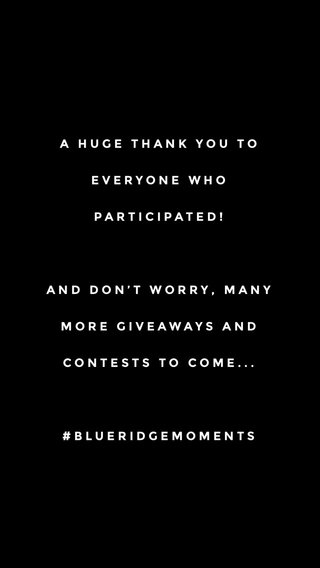 A HUGE THANK YOU TO EVERYONE WHO PARTICIPATED! AND DON'T WORRY, MANY MORE GIVEAWAYS AND CONTESTS TO COME... #BLUERIDGEMOMENTS
