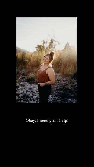 Okay, I need y'alls help!