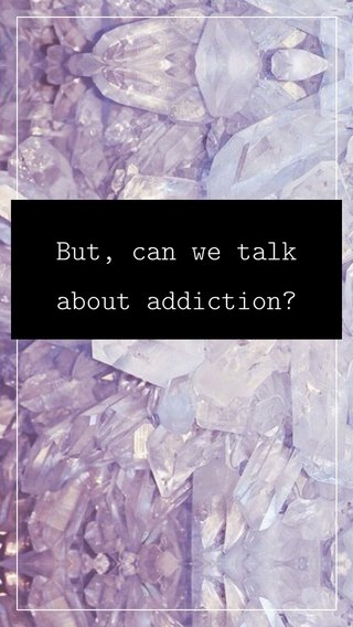 But, can we talk about addiction?