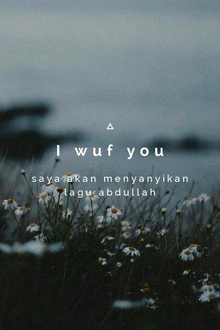 I wuf you saya akan menyanyikan lagu abdullah