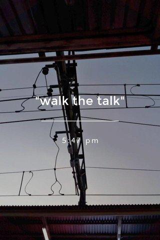 """""""walk the talk"""" 5:47 pm"""