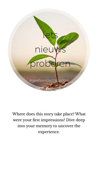 Iets nieuws proberen Where does this story take place? What were your first impressions? Dive deep into your memory to uncover the experience. #geefaandachtpuntnl