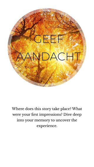 GEEF AANDACHT Where does this story take place? What were your first impressions? Dive deep into your memory to uncover the experience.