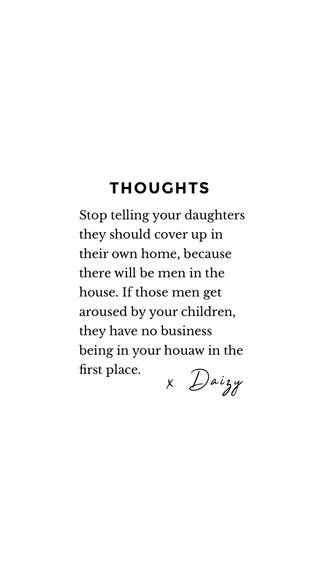 x Daizy THOUGHTS Stop telling your daughters they should cover up in their own home, because there will be men in the house. If those men get aroused by your children, they have no business being in your houaw in the first place.