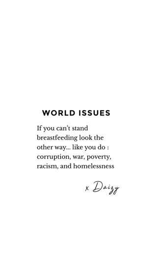 x Daizy WORLD ISSUES If you can't stand breastfeeding look the other way... like you do : corruption, war, poverty, racism, and homelessness