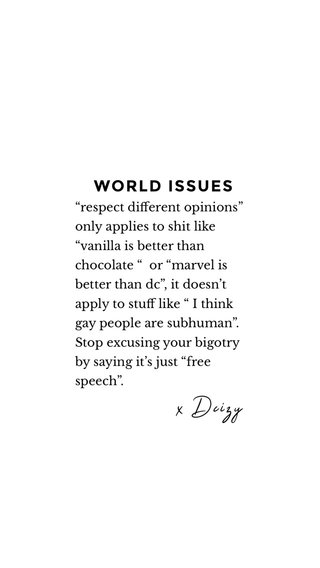 """WORLD ISSUES x Dcizy """"respect different opinions"""" only applies to shit like """"vanilla is better than chocolate """" or """"marvel is better than dc"""", it doesn't apply to stuff like """" I think gay people are subhuman"""". Stop excusing your bigotry by saying it's just """"free speech""""."""