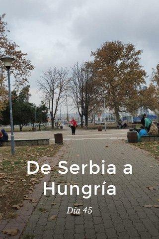 De Serbia a Hungría Día 45