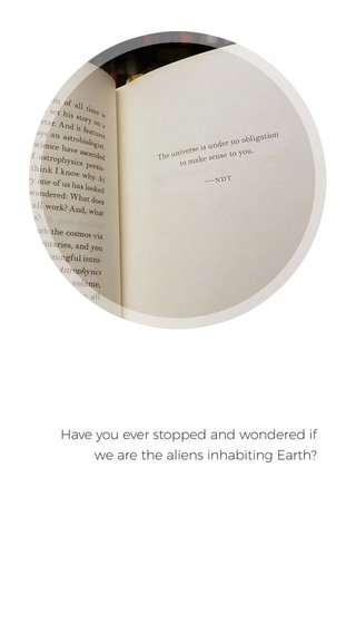 Have you ever stopped and wondered if we are the aliens inhabiting Earth?