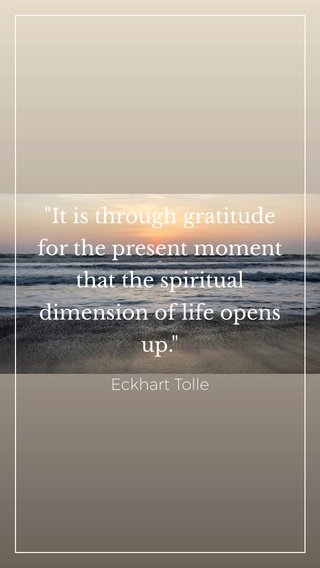 """""""It is through gratitude for the present moment that the spiritual dimension of life opens up."""" - Eckhart Tolle"""