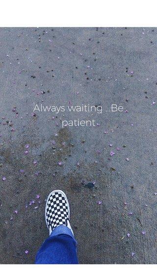 Always waiting ...Be patient