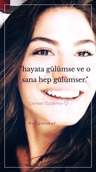 """""""hayata gülümse ve o sana hep gülümser."""" -Demet Özdemir-♡ -𝓒𝓪𝓷𝔂𝓭𝓮𝓶𝓮𝓽-"""