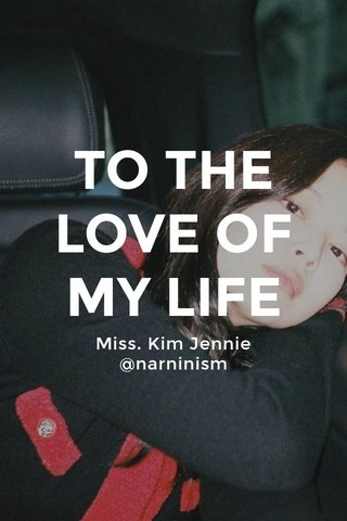 TO THE LOVE OF MY LIFE Miss. Kim Jennie @narninism