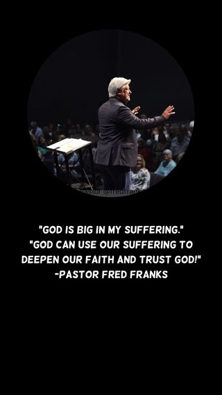 """""""God is big in my suffering."""" """"God can use our suffering to deepen our faith and trust God!"""" -Pastor Fred Franks"""