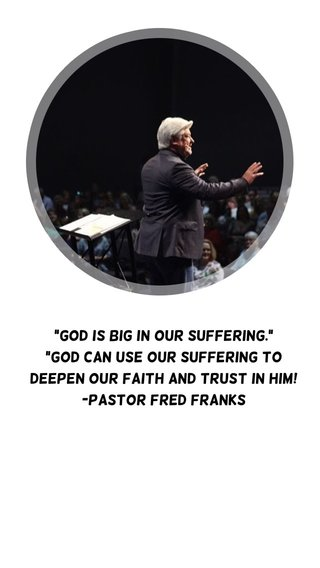 """""""God is big in our suffering."""" """"God can use our suffering to deepen our faith and trust in Him! -Pastor Fred Franks"""