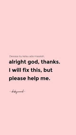 alright god, thanks. I will fix this, but please help me. Dewasa itu kalau ada masalah, - dwikayuwardi -