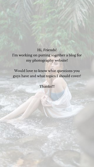 Hi, Friends! I'm working on putting together a blog for my photography website! Would love to know what questions you guys have and what topics I should cover! Thanks!!!