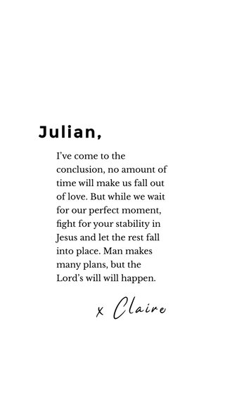 Julian, x Claire I've come to the conclusion, no amount of time will make us fall out of love. But while we wait for our perfect moment, fight for your stability in Jesus and let the rest fall into place. Man makes many plans, but the Lord's will will happen.