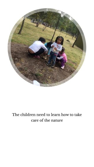The children need to learn how to take care of the nature