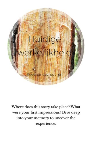 Huidige werkelijkheid Where does this story take place? What were your first impressions? Dive deep into your memory to uncover the experience. #geefaandachtpuntnl