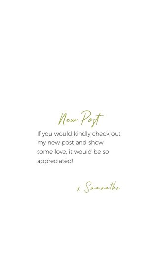 New Post x Samantha If you would kindly check out my new post and show some love, it would be so appreciated!