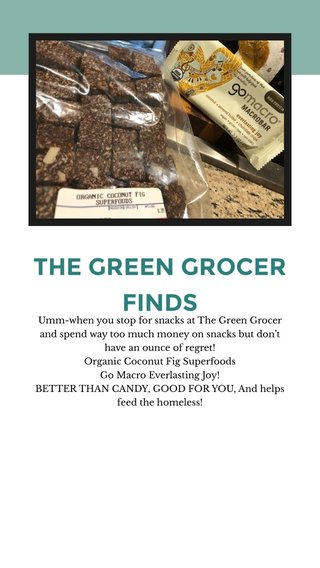 THE GREEN GROCER FINDS Umm-when you stop for snacks at The Green Grocer and spend way too much money on snacks but don't have an ounce of regret! Organic Coconut Fig Superfoods Go Macro Everlasting Joy! BETTER THAN CANDY, GOOD FOR YOU, And helps feed the homeless!