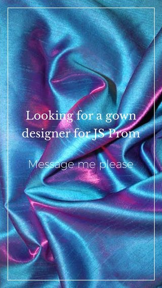 Looking for a gown designer for JS Prom Message me please