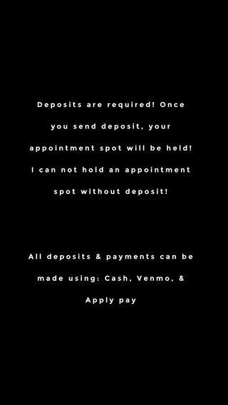 Deposits are required! Once you send deposit, your appointment spot will be held! I can not hold an appointment spot without deposit! All deposits & payments can be made using: Cash, Venmo, & Apply pay