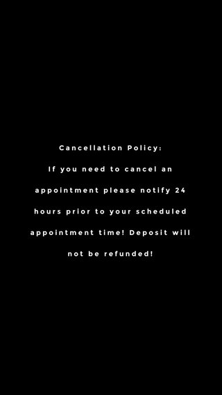 Cancellation Policy: If you need to cancel an appointment please notify 24 hours prior to your scheduled appointment time! Deposit will not be refunded!