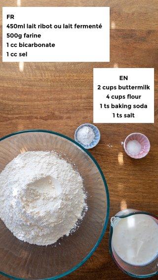 FR 450ml lait ribot ou lait fermenté 500g farine 1 cc bicarbonate 1 cc sel EN 2 cups buttermilk 4 cups flour 1 ts baking soda 1 ts salt