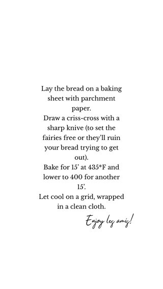 Enjoy les amis! Lay the bread on a baking sheet with parchment paper. Draw a criss-cross with a sharp knive (to set the fairies free or they'll ruin your bread trying to get out). Bake for 15' at 435*F and lower to 400 for another 15'. Let cool on a grid, wrapped in a clean cloth.