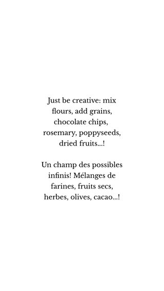 Just be creative: mix flours, add grains, chocolate chips, rosemary, poppyseeds, dried fruits...! Un champ des possibles infinis! Mélanges de farines, fruits secs, herbes, olives, cacao...!