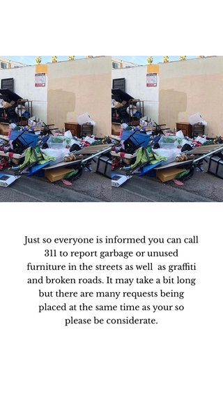 Just so everyone is informed you can call 311 to report garbage or unused furniture in the streets as well as graffiti and broken roads. It may take a bit long but there are many requests being placed at the same time as your so please be considerate.