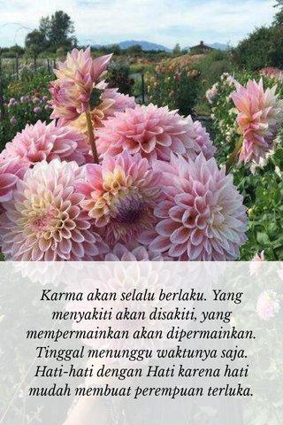 Karma akan selalu berlaku. Yang menyakiti akan disakiti, yang mempermainkan akan dipermainkan. Tinggal menunggu waktunya saja. Hati-hati dengan Hati karena hati mudah membuat perempuan terluka.