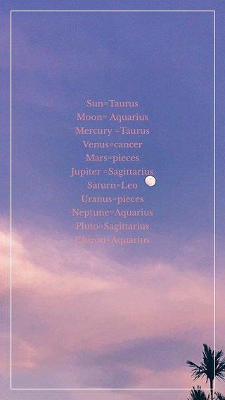 Sun=Taurus Moon= Aquarius Mercury =Taurus Venus=cancer Mars=pieces Jupiter =Sagittarius Saturn=Leo Uranus=pieces Neptune=Aquarius Pluto=Sagittarius Chiron=Aquarius