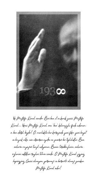"""İki Mustafa Kemal vardır: Biri ben, et ve kemik, geçici Mustafa Kemal… İkinci Mustafa Kemal, onu """"ben"""" kelimesiyle ifade edemem; o, ben değil, bizdir! O, memleketin her köşesinde yeni fikir, yeni hayat ve büyük ülkü için uğraşan aydın ve savaşçı bir topluluktur. Ben, onların rüyasını temsil ediyorum. Benim teşebbüslerim, onların özlemini çektikleri şeyleri tatmin içindir. O Mustafa Kemal sizsiniz, hepinizsiniz. Geçici olmayan, yaşaması ve başarılı olması gereken Mustafa Kemal odur!"""