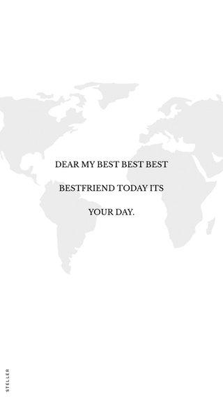 DEAR MY BEST BEST BEST BESTFRIEND TODAY ITS YOUR DAY.