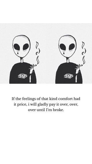 If the feelings of that kind comfort had it price, i will gladly pay it over, over, over until I'm broke.