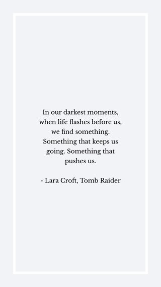 In our darkest moments, when life flashes before us, we find something. Something that keeps us going. Something that pushes us. - Lara Croft, Tomb Raider