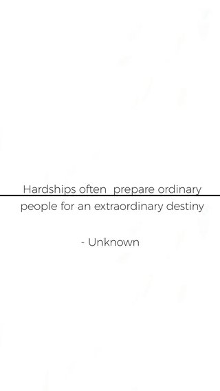 Hardships often prepare ordinary people for an extraordinary destiny - Unknown