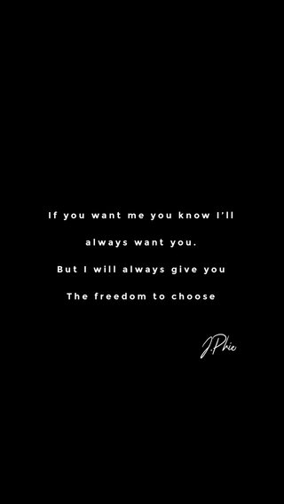 J.Phie If you want me you know I'll always want you. But I will always give you The freedom to choose
