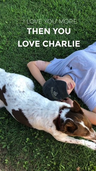 THEN YOU LOVE CHARLIE I LOVE YOU MORE