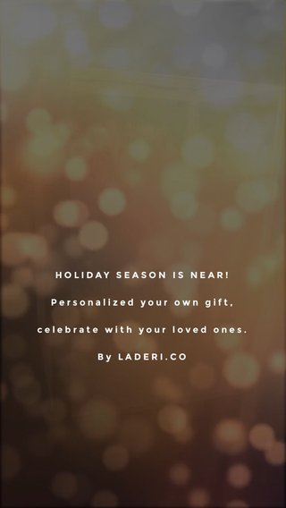 HOLIDAY SEASON IS NEAR! Personalized your own gift, celebrate with your loved ones. By LADERI.CO