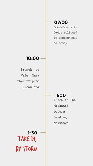 Take DC by Storm 07:00 1:00 2:30 10:00 Lunch at The Milkmaid before heading downtown Brunch at Cafe Mama then trip to Dreamland Breakfast with Daddy followed by snooze-fest on Mommy