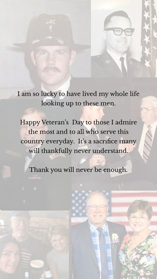 I am so lucky to have lived my whole life looking up to these men. Happy Veteran's Day to those I admire the most and to all who serve this country everyday. It's a sacrifice many will thankfully never understand. Thank you will never be enough.