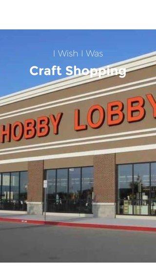 Craft Shopping I Wish I Was