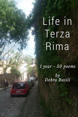 Life in Terza Rima 1 year - 50 poems by Debra Basili