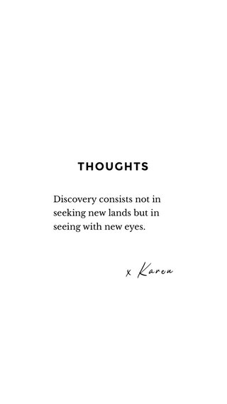 THOUGHTS x Karen Discovery consists not in seeking new lands but in seeing with new eyes.