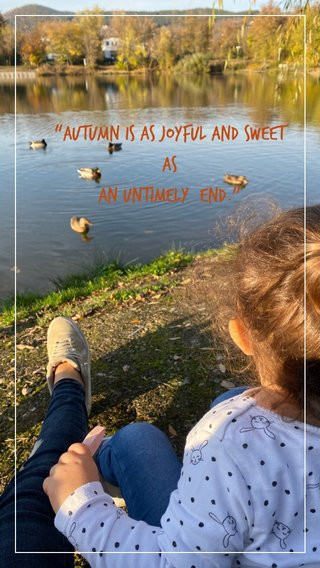 """""""Autumn is as joyful and sweet as an untimely end."""""""