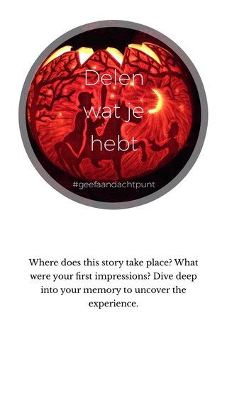 Delen wat je hebt Where does this story take place? What were your first impressions? Dive deep into your memory to uncover the experience. #geefaandachtpunt