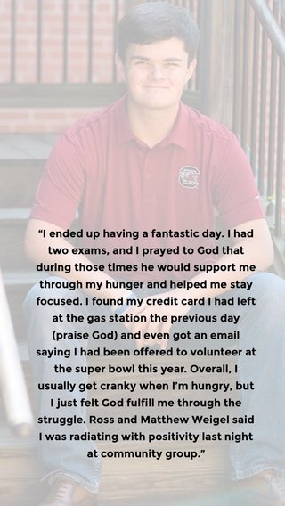 """""""I ended up having a fantastic day. I had two exams, and I prayed to God that during those times he would support me through my hunger and helped me stay focused. I found my credit card I had left at the gas station the previous day (praise God) and even got an email saying I had been offered to volunteer at the super bowl this year. Overall, I usually get cranky when I'm hungry, but I just felt God fulfill me through the struggle. Ross and Matthew Weigel said I was radiating with positivity last night at community group."""""""